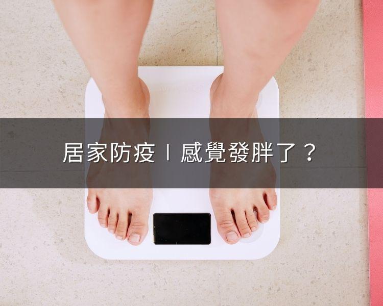 居家防疫久了,感覺身體發胖了?